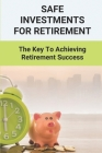 Safe Investments For Retirement: The Key To Achieving Retirement Success: Preparing For Retirement Cover Image
