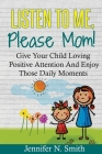 Positive Parenting: Listen To Me, Please Mom! Give Your Child Loving Positive Attention And Enjoy Those Daily Moments Cover Image