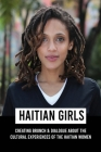 Haitian Girls: Creating Brunch & Dialogue About The Cultural Experiences Of The Haitian Women: Women Writers Cover Image