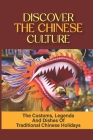 Discover The Chinese Culture: The Customs, Legends And Dishes Of Traditional Chinese Holidays: Chinese Traditional Festivals 2020 Cover Image