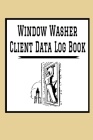 Window Washer Client Data Log Book: 6 x 9 Window Washer Cleaning Tracking Address & Appointment Book with A to Z Alphabetic Tabs to Record Personal Cu Cover Image