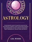 Astrology Revisited Edition: The Beginner's Guide To Master Your Destiny And Spiritual Growth. How To Discover Yourself And Understand Others Throu Cover Image