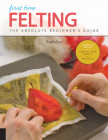 First Time Felting: The Absolute Beginner's Guide - Learn By Doing * Step-by-Step Basics + Projects Cover Image