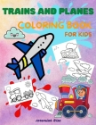 Trains and Planes Coloring Book for Kids: Awesome Coloring and Activity Book for Kids with High Quality Illustrations of Trains and Planes - Fun and U Cover Image