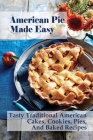 American Pie Made Easy: Tasty Traditional American Cakes, Cookies, Pies, And Baked Recipes: American Cream Pie Recipes Cover Image