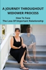 A Journey Throughout Widower Process: How To Face The Loss Of Important Relationship: Healing The Pain In Life Cover Image