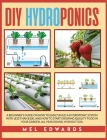 DIY Hydroponics: A Beginner's Guide on How to Easily Build a Hydroponic System With Less Than $100, and How to Start Growing Quality Fo Cover Image