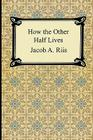 How the Other Half Lives: Studies Among the Tenements of New York Cover Image