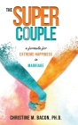 The Super Couple: A Formula for Extreme Happiness in Marriage Cover Image