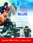 From Blue Ribbon to Code Blue: A Girl's Courage, Her Mother's Love, a Miracle Recovery Cover Image