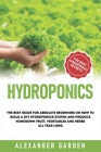 Hydroponics: The Best Guide for Absolute Beginners on How to Build a Dyi Hydroponics System and Produce Homegown Fruit, Vegetables Cover Image