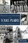 Tragedy and Triumph on the Texas Plains: Curious Historic Chronicles from Murders to Movies Cover Image