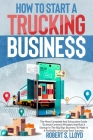 How to Start a Trucking Business: The Most Complete And Exhaustive Guide To Avoid Common Mistakes And Run A Startup In The Big Rigs Business To Make I Cover Image