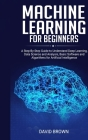 Machine Learning for Beginners: A Step-By-Step Guide to Understand Deep Learning, Data Science and Analysis, Basic Software and Algorithms for Artific Cover Image