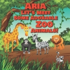 Aria Let's Meet Some Adorable Zoo Animals!: Personalized Baby Books with Your Child's Name in the Story - Zoo Animals Book for Toddlers - Children's B Cover Image