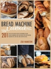 Bread Machine Cookbook: 201 Step-By-Step Healthy Recipes For Beginners To Bake Delicious Loaves And Snacks. Including Keto, Low-Carb, And Glut Cover Image