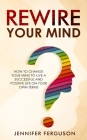 Rewire Your Mind: How To Change Your Mind To Live A Successful And Positive Life On Your Own Terms Cover Image