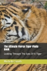 The Ultimate Fierce Tiger Photo Book: Looking Through The Eyes Of A Tiger Cover Image