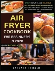 Air Fryer Cookbook For Beginners In 2020: Easy, Healthy And Delicious Recipes For A Nourishing Meal (Includes Index, Some Low Carb Recipes, Air Fryer Cover Image