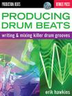 Producing Drum Beats: Writing & Mixing Killer Drum Grooves [With CD (Audio)] Cover Image