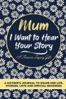 Mum, I Want To Hear Your Story: A Mothers Journal To Share Her Life, Stories, Love And Special Memories Cover Image