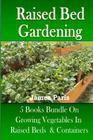 Raised Bed Gardening: 5 Books bundle on Growing Vegetables In Raised Beds & Containers Cover Image