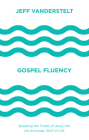 Gospel Fluency: Speaking the Truths of Jesus Into the Everyday Stuff of Life Cover Image