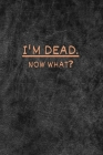 I'm dead now what?: very useful Record Book to record all the important informations, Lined Notebook, Journal Gift, 6x9, 110 Pages, Soft C Cover Image