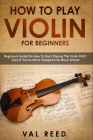 How to Play Violin For Beginners: Beginners Guide on How to Start Playing the Violin Fast, Even If You've Never Stepped into Music School Cover Image