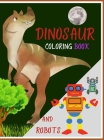DINOSAUR coloring book AND ROBOTS: The Big Robot coloring book for kids and Amazing Dragons and Dinos - Fantasy for Children Ages 3 4 5 6 7 8 9 10 for Cover Image