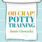 Oh Crap! Potty Training Lib/E: Everything Modern Parents Need to Know to Do It Once and Do It Right Cover Image