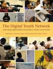 The Digital Youth Network: Cultivating Digital Media Citizenship in Urban Communities (John D. and Catherine T. MacArthur Foundation Reports on Digital Media and Learning) Cover Image