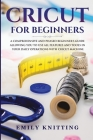 Cricut for Beginners: A Comprehensive and Phased Beginner Guide to Allowing You to Use All the Features and Tools in Your Daily Operations w Cover Image