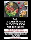 Fast Mediterranean Diet Cookbook For Beginners: How To Live A Healthy Life By: Mediterranean Diet Recipes For Weight Loss: Your Everyday Cooking For H Cover Image