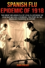 Spanish Flu Epidemic of 1918: The Great Influenza Flu of 1918; Flu Epidemic of 1918 that Became a Pandemic, the Story of the Deadliest Pandemic in H Cover Image