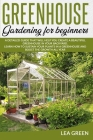 Greenhouse Gardening for Beginners: A Detailed Guide That Will Help You Create a Beautiful Greenhouse in Your Backyard. Learn How to Sustain Your Plan Cover Image