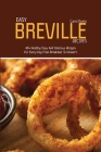 Easy Breville Recipes: 40+ Healthy, Easy And Delicious Recipes For Every Day From Breakfast To Dessert Cover Image