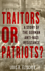 Traitors or Patriots?: A Story of the German Anti-Nazi Resistance Cover Image