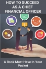 How To Succeed As A Chief Financial Officer: A Book Must Have In Your Pocket: Cfo Competency Framework Cover Image