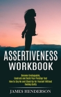 Assertiveness Workbook: Become Unstoppable, Unafraid and Build Your Prestige Fast (How to Say No and Stand Up for Yourself Without Feeling Gui Cover Image