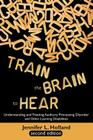Train the Brain to Hear: Understanding and Treating Auditory Processing Disorder, Dyslexia, Dysgraphia, Dyspraxia, Short Term Memory, Executive Cover Image