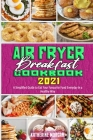Air Fryer Breakfast Cookbook 2021: A Simplified Guide to Eat Your Favourite Food Everyday in a Healthy Way Cover Image