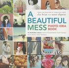 A Beautiful Mess Photo Idea Book: 95 Inspiring Ideas for Photographing Your Friends, Your World, and Yourself Cover Image