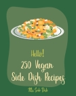 Hello! 250 Vegan Side Dish Recipes: Best Vegan Side Dish Cookbook Ever For Beginners [Book 1] Cover Image