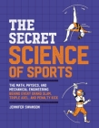 The Secret Science of Sports: The Math, Physics, and Mechanical Engineering Behind Every Grand Slam, Triple Axel, and Penalty Kick Cover Image