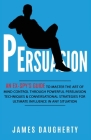 Persuasion: An Ex-SPY's Guide to Master the Art of Mind Control Through Powerful Persuasion Techniques & Conversational Tactics fo Cover Image