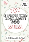 I Wrote This Book About You Mum: A Child's Fill in The Blank Gift Book For Their Special Mum - Perfect for Kid's - 7 x 10 inch Cover Image