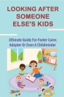 Looking After Someone Else's Kids: Ultimate Guide For Foster Carer, Adopter Or Even A Childminder: Advice On Caring For Teenagers Cover Image