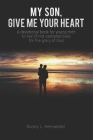 My Son, Give Me Your Heart: A devotional book for young men to live Christ-centered lives for the glory of God Cover Image