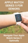 Apple Watch Series 5 For Seniors: Navigate Your Apple Watch Series 5 Optimally: Apple Watch User Guide Cover Image
